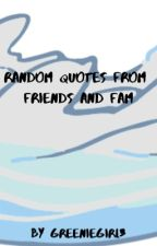 Random Quotes from Friends and Fam by Greeniegirl3