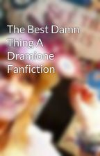 The Best Damn Thing A Dramione Fanfiction by HermioneMalfoy_7