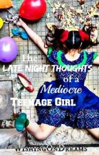 The Late Night Thoughts of a Mediocre Teenage Girl by WishingOnDreams