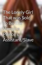 The Lonely Girl That was Sold To Be The Vampire Prince's Assistant/Slave by katangel23