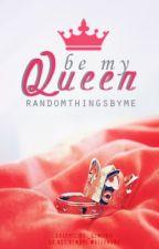 Be my Queen ✔ by randomthingsbyme