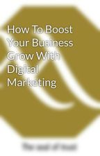 How To Boost Your Business Grow With Digital Marketing by mohartech