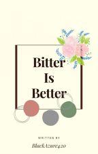 Bitter Is Better by NicoleHerrera794