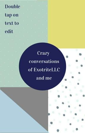 Crazy converstions of @ExotriteLLC and me by Kailucy