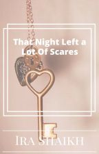 That One Night Left A Lot of Scars by IraShaikh