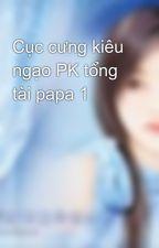 Cục cưng kiêu ngạo PK tổng tài papa 1 by mylove_forever