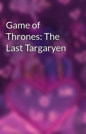 Game of Thrones: The Last Targaryen by percyjacksonNDstuff