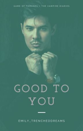 Good To You | GOT/TVD AU *ON HOLD* by Emily_TrenchedDreams
