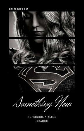 Something New [Supergirl x Blind Female Reader]  by Kenjiro-Kun