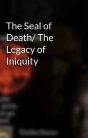 The Seal of Death/ The Legacy of Iniquity by maddix36
