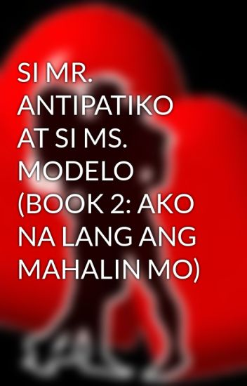 SI MR. ANTIPATIKO AT SI MS. MODELO (BOOK 2: AKO NA LANG ANG MAHALIN MO)