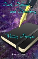 Dark, Difficult and Disturbing Writing Prompts by Scaylen