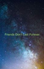 Friends Don't Last Forever by Creative_Pickle