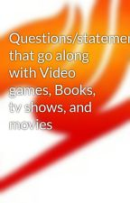 Questions/statements that go along with Video games, Books, tv shows, and movies by MoonWarrior2222