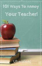 101 ways to annoy : Your teacher! by UberxionJ