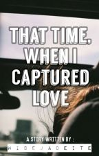 That Time, When I Captured Love by wisejadeite