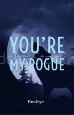 You're My Rogue  by Em4cyc