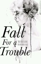 Fall For a Trouble. by rositaherondale