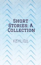 Short Stories: A Collection by Kehlira