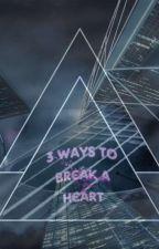 3 Ways To Break A Heart.  by user45620736