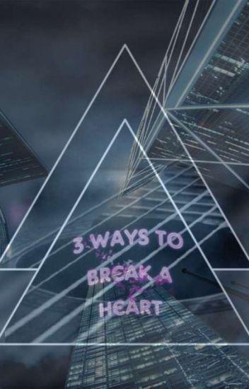 3 Ways To Break A Heart.