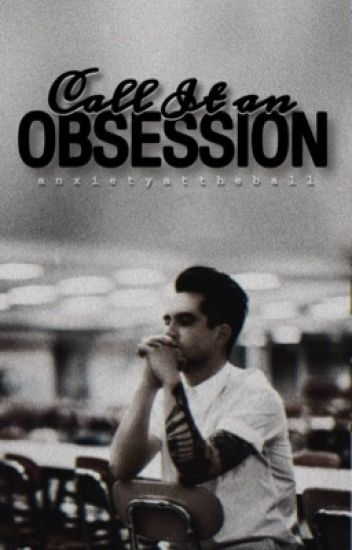Call It An Obsession ⊷ Brendon Urie    Book 1   { REWRITING IN PROGRESS }