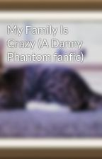 My Family Is Crazy (A Danny Phantom fanfic) by buddergal