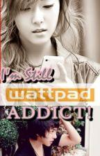 I'M STILL WATTPAD ADDICT! [BOYFRIEND VS. WATTPAD:PART II] by perfectlover