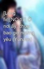 [Long fic][NC-17] Ở nơi ấy, chưa bao giờ ngừng yêu (YunJae) by BearBaby1995