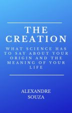 The Creation: What science has to say about your origin and meaning of your life by afadigas