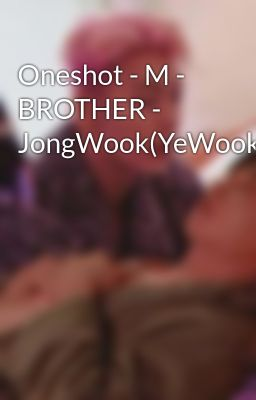 Oneshot - M - BROTHER - JongWook(YeWook)