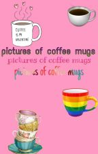 pictures of coffee mugs by kidzbopkaren