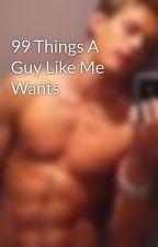 99 Things A Guy Like Me Wants by HunterP__