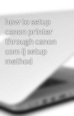 how to setup canon printer through canon com ij setup method