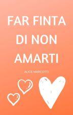 Far finta di non amarti by AliceMarcotti