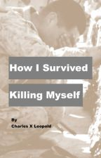 How I survived Killing Myself by Charlesxleopold