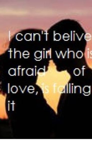 I can't believe the girl who is afraid of love, is falling for it.