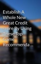 Establish A Whole New Great Credit score By Using These Top Game Recommenda ... by arm2laura