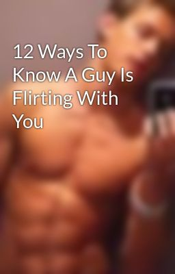 12 Ways To Know A Guy Is Flirting With You