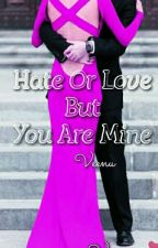 Hate or Love but you are Mine. (New Chapter Every Week)  by veenuvee