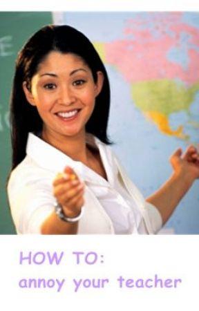 How to annoy your teacher by dwishtii