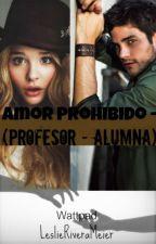 Amor Prohibido - (Profesor-Alumna) by LeslieRiveraMeier