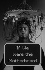If We Were the Motherboard by NewtParkerWest