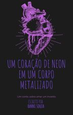 UM CORAÇÃO DE NEON EM UM CORPO METALIZADO (conto) by rannisouza