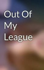 Out Of My League by charlotte_rose__