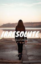 Irresolute by xCoverToWordsx