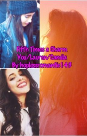 Fifth Times a Charm You/Lauren/Camila by hoplessromantic143