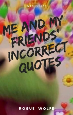 Me and My Crazy Friends' Incorrect Quotes by Rogue_Wolfe