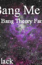 Bang Me (The Big Bang Theory Fan-Fiction) by ArielBlack