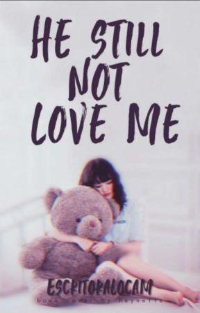 He Still not love me by EscritoraLocaM
